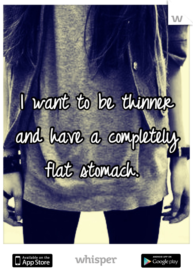 I want to be thinner and have a completely flat stomach.