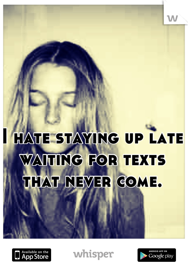 I hate staying up late waiting for texts that never come.