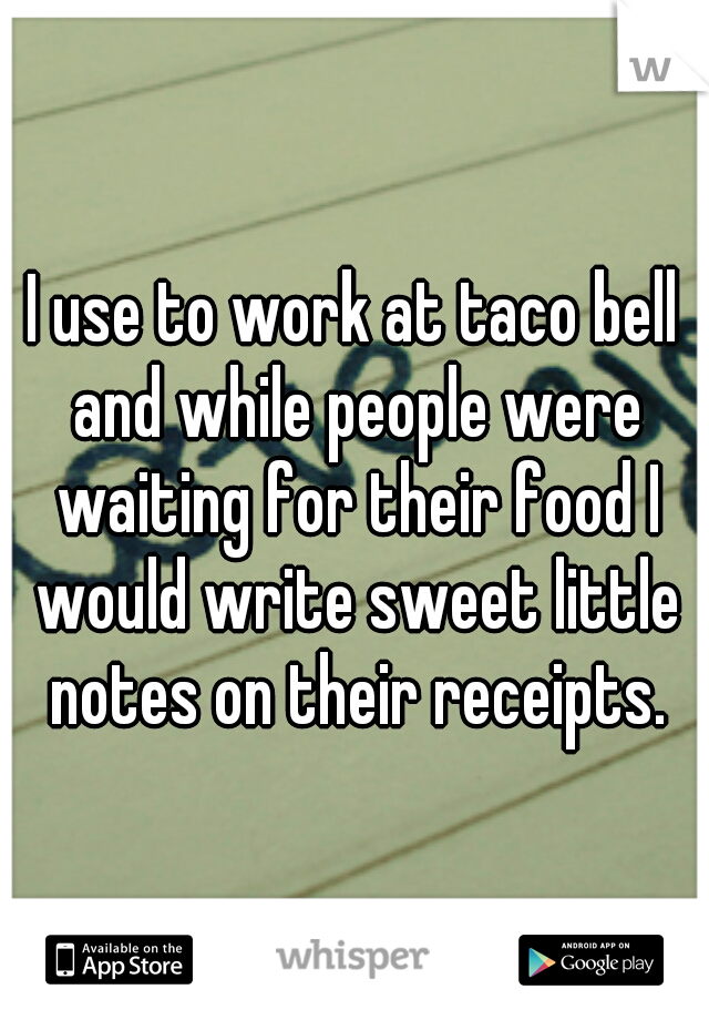 I use to work at taco bell and while people were waiting for their food I would write sweet little notes on their receipts.