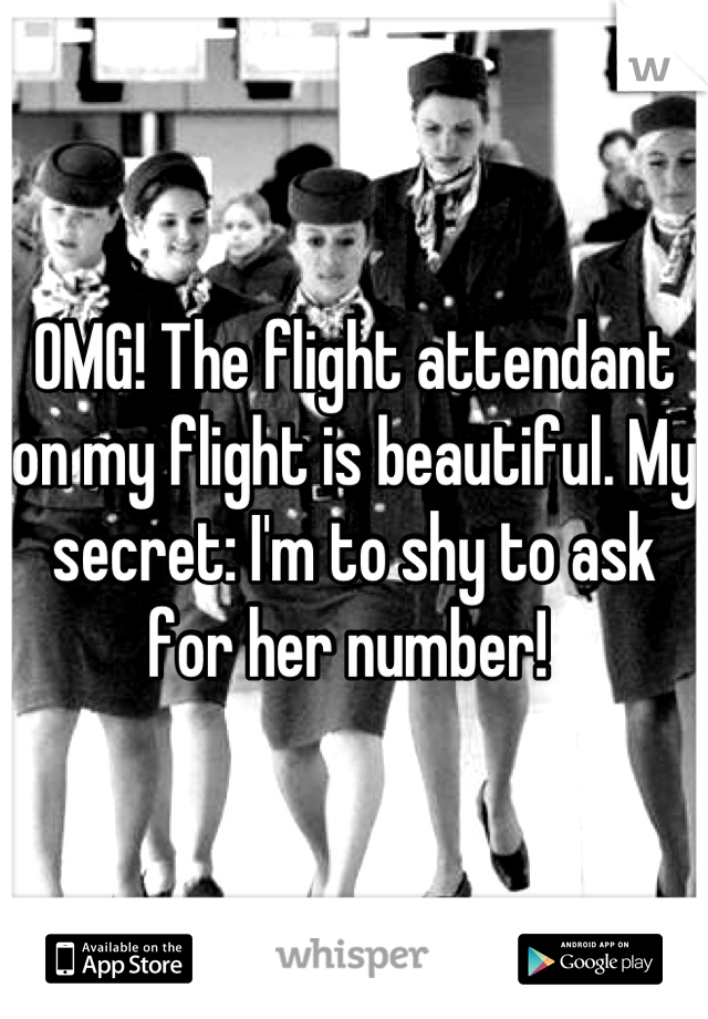 OMG! The flight attendant on my flight is beautiful. My secret: I'm to shy to ask for her number!