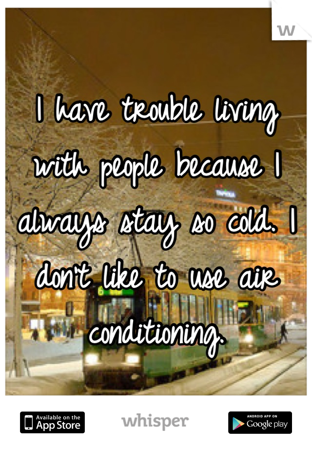 I have trouble living with people because I always stay so cold. I don't like to use air conditioning.