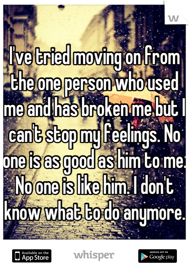 I've tried moving on from the one person who used me and has broken me but I can't stop my feelings. No one is as good as him to me. No one is like him. I don't know what to do anymore.