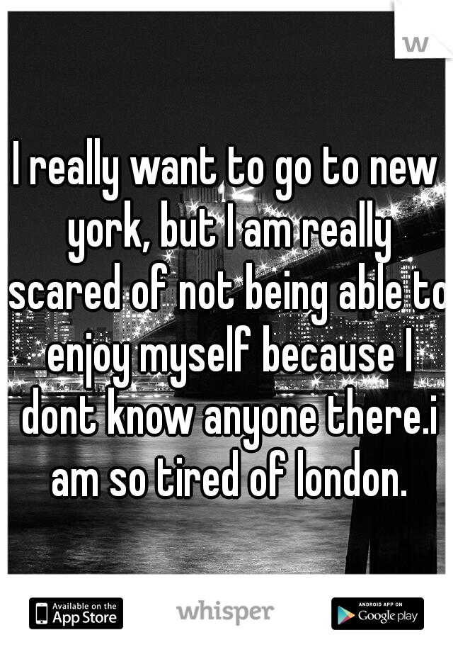 I really want to go to new york, but I am really scared of not being able to enjoy myself because I dont know anyone there.i am so tired of london.
