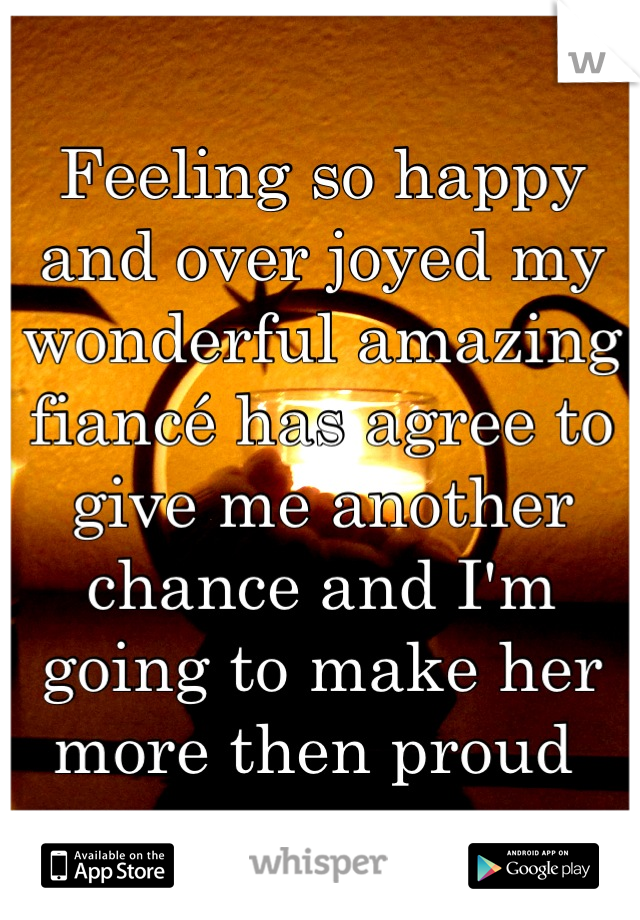 Feeling so happy and over joyed my wonderful amazing fiancé has agree to give me another chance and I'm going to make her more then proud