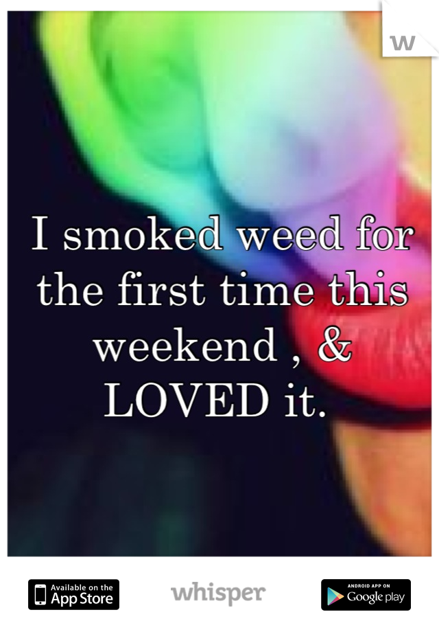 I smoked weed for the first time this weekend , & LOVED it.