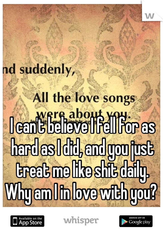 I can't believe I fell for as hard as I did, and you just treat me like shit daily. Why am I in love with you?