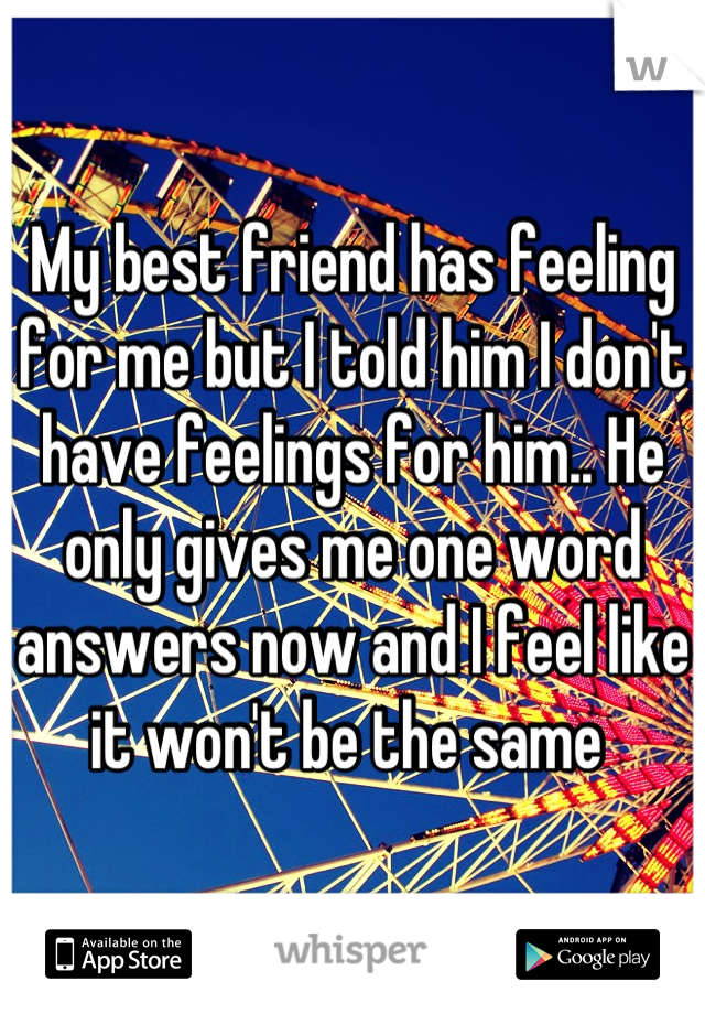 My best friend has feeling for me but I told him I don't have feelings for him.. He only gives me one word answers now and I feel like it won't be the same