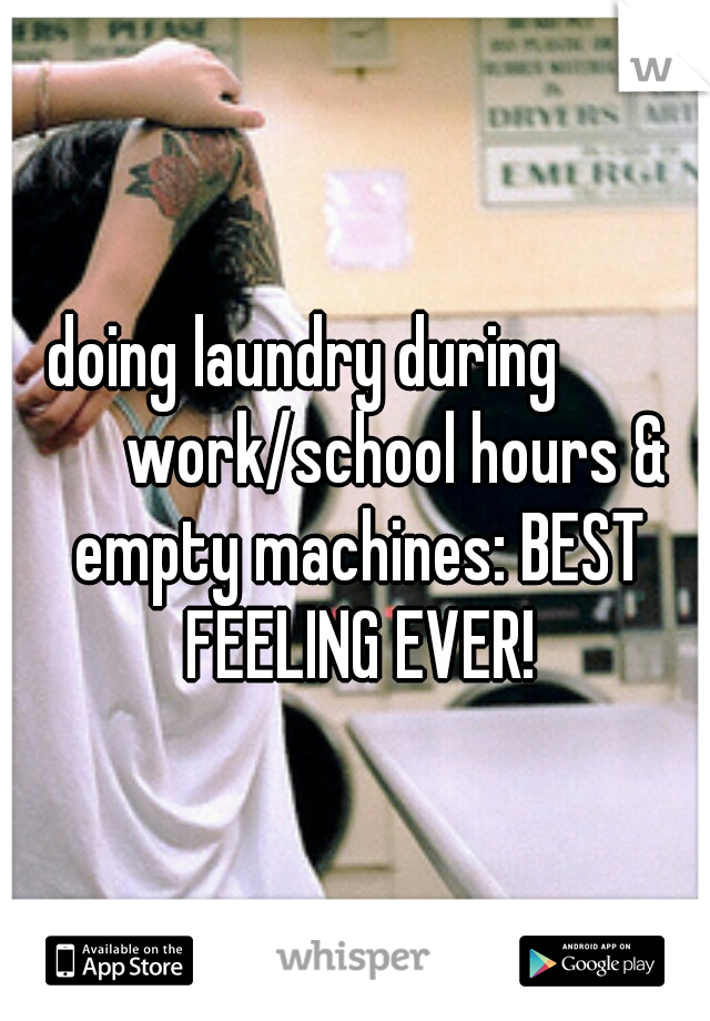 doing laundry during          work/school hours & empty machines: BEST FEELING EVER!