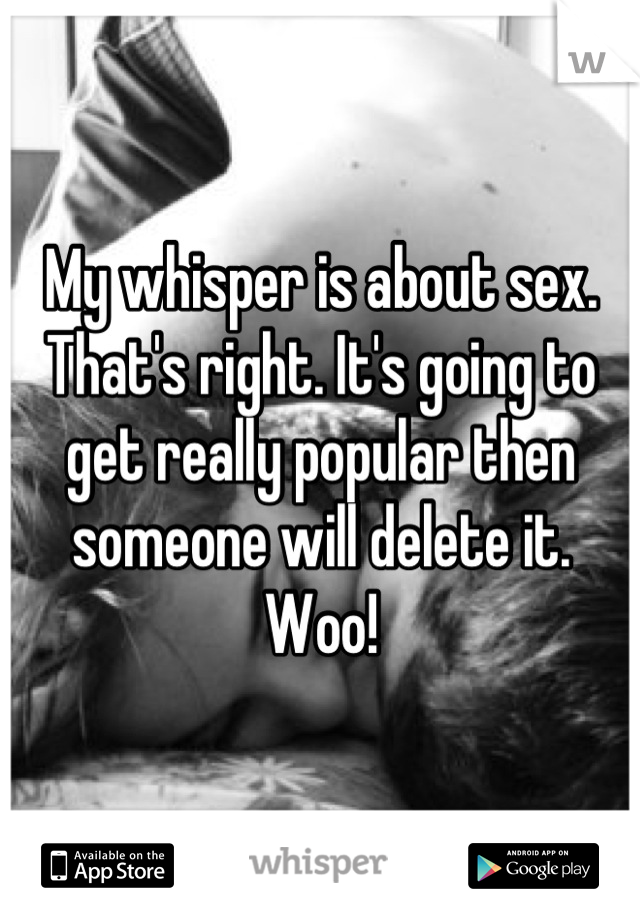 My whisper is about sex. That's right. It's going to get really popular then someone will delete it. Woo!