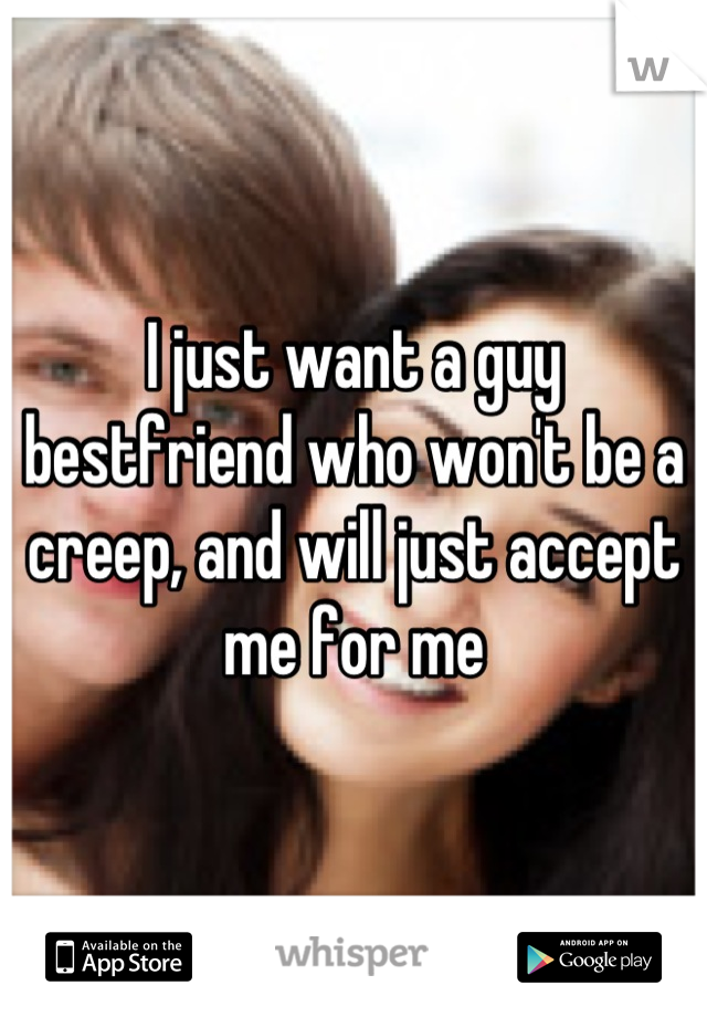 I just want a guy bestfriend who won't be a creep, and will just accept me for me