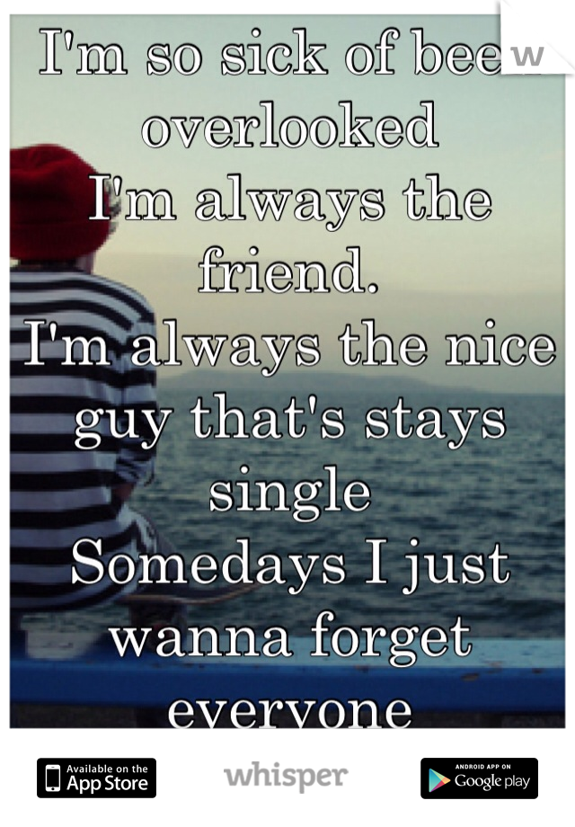 I'm so sick of been overlooked I'm always the friend.  I'm always the nice guy that's stays single  Somedays I just wanna forget everyone And leave and start over