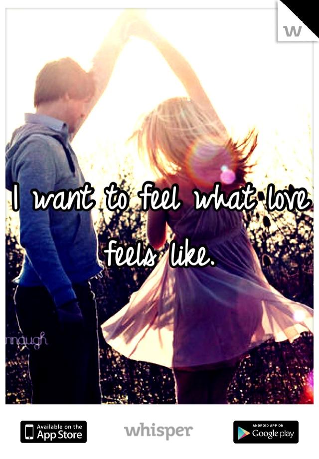 I want to feel what love feels like.