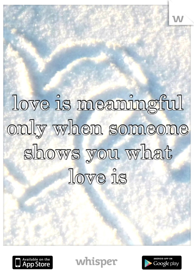 love is meaningful only when someone shows you what love is