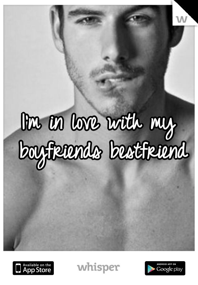 I'm in love with my boyfriends bestfriend