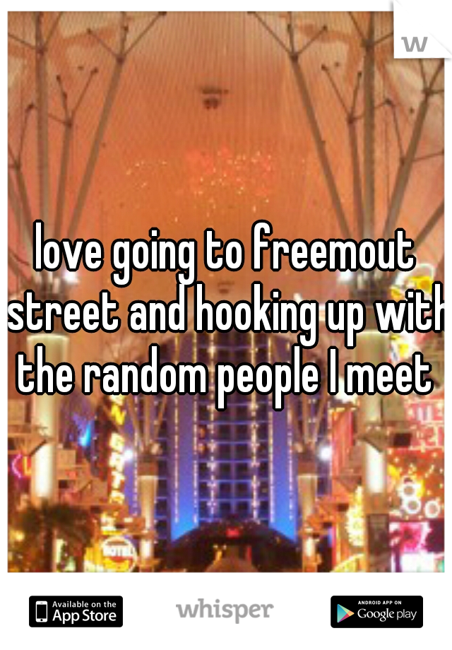 love going to freemout street and hooking up with the random people I meet