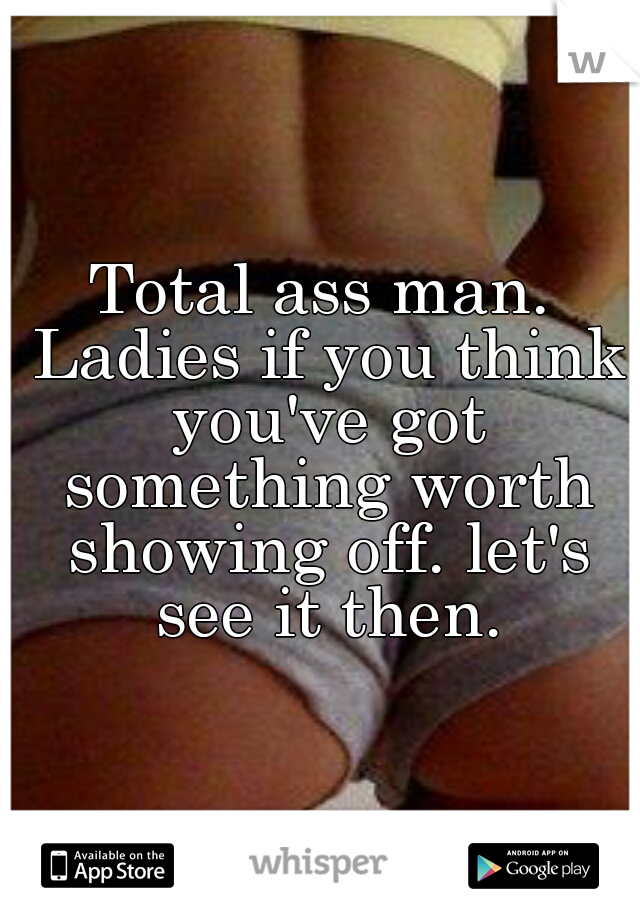 Total ass man. Ladies if you think you've got something worth showing off. let's see it then.