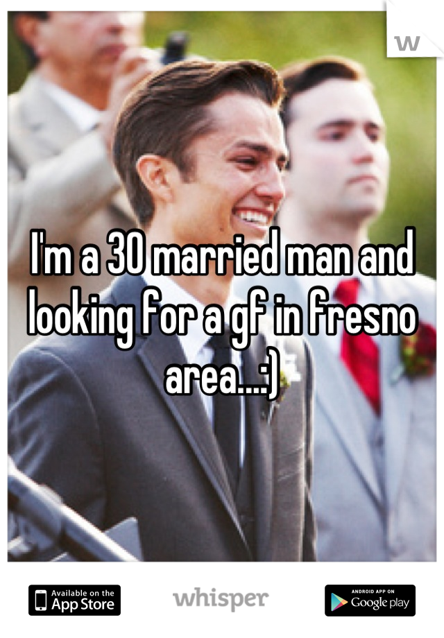 I'm a 30 married man and looking for a gf in fresno area...:)