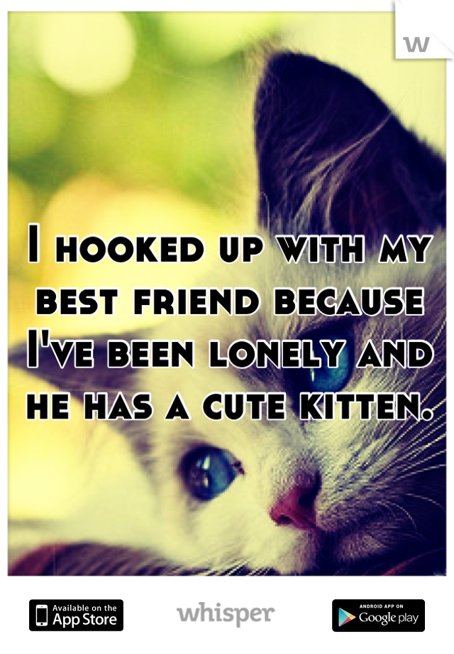 I hooked up with my best friend because I've been lonely and he has a cute kitten.