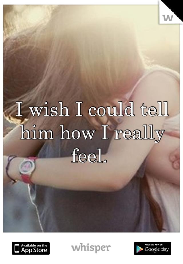 I wish I could tell him how I really feel.