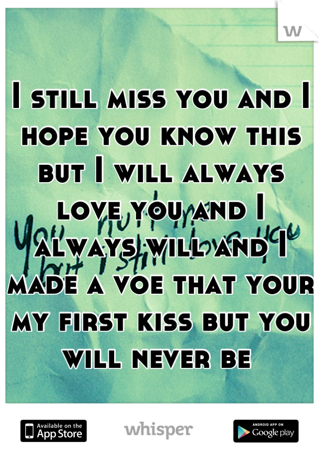 I still miss you and I hope you know this but I will always love you and I always will and I made a voe that your my first kiss but you will never be