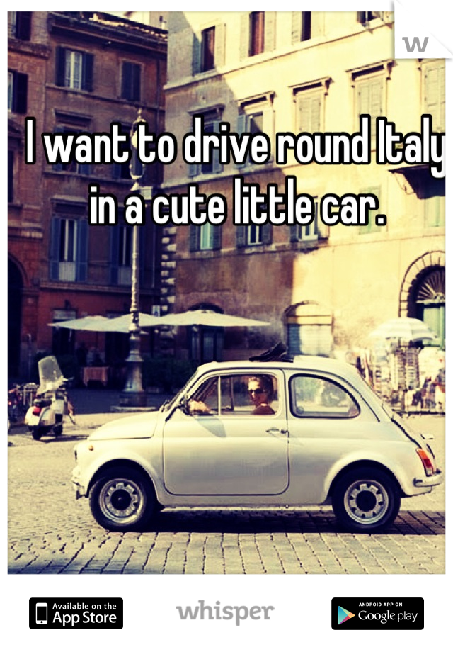 I want to drive round Italy in a cute little car.