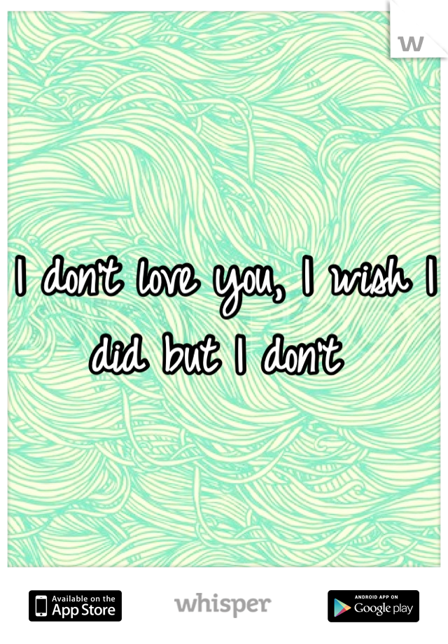 I don't love you, I wish I did but I don't