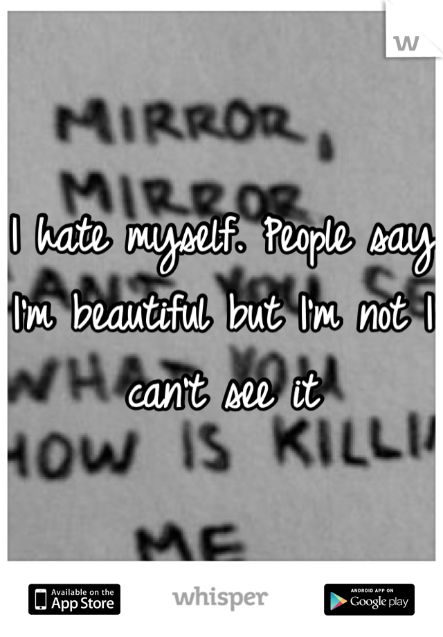 I hate myself. People say I'm beautiful but I'm not I can't see it