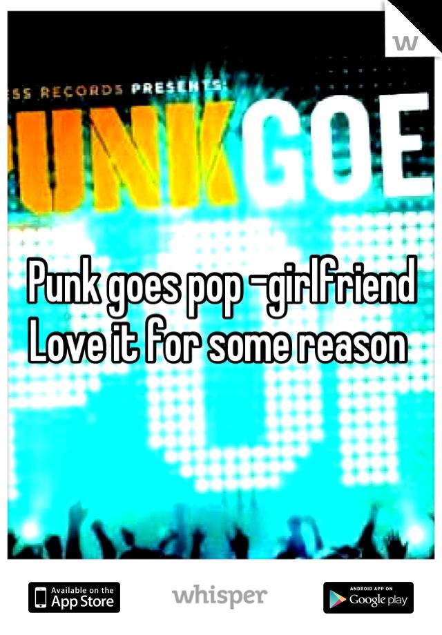 Punk goes pop -girlfriend  Love it for some reason