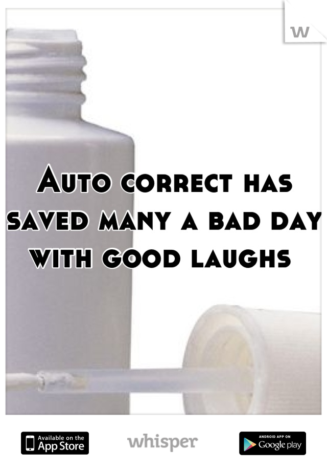 Auto correct has saved many a bad day with good laughs