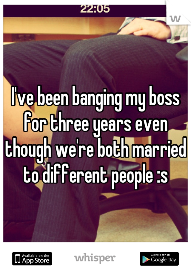 I've been banging my boss for three years even though we're both married to different people :s