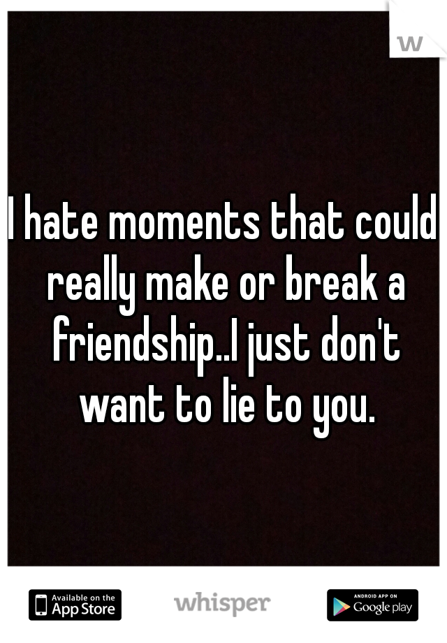 I hate moments that could really make or break a friendship..I just don't want to lie to you.