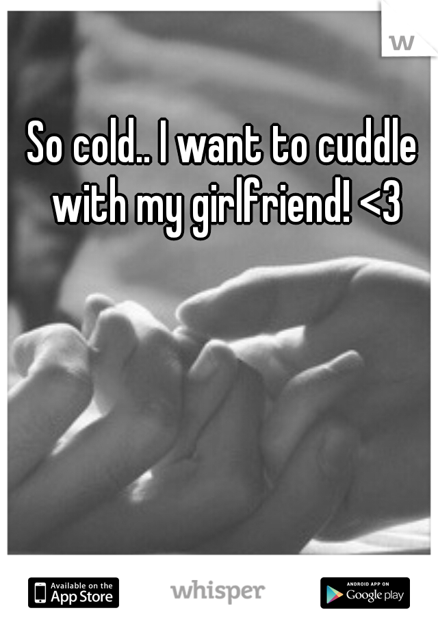So cold.. I want to cuddle with my girlfriend! <3