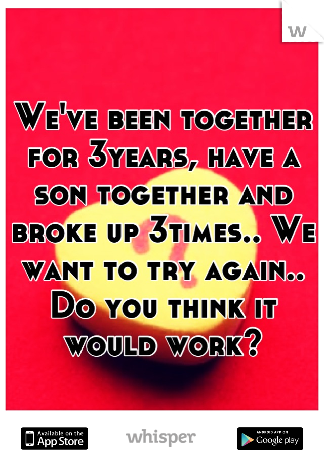 We've been together for 3years, have a son together and broke up 3times.. We want to try again.. Do you think it would work?