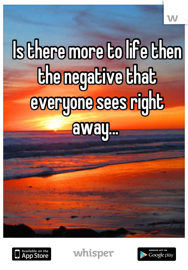 Is there more to life then the negative that everyone sees right away...