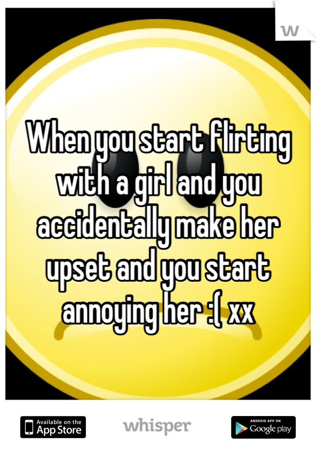 When you start flirting with a girl and you accidentally make her upset and you start annoying her :( xx
