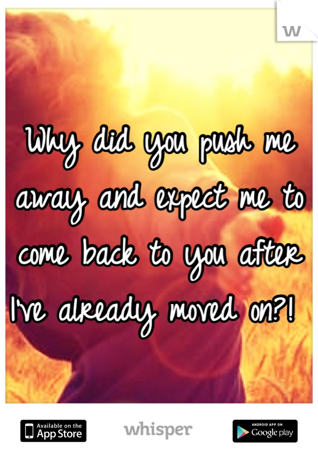 Why did you push me away and expect me to come back to you after I've already moved on?!