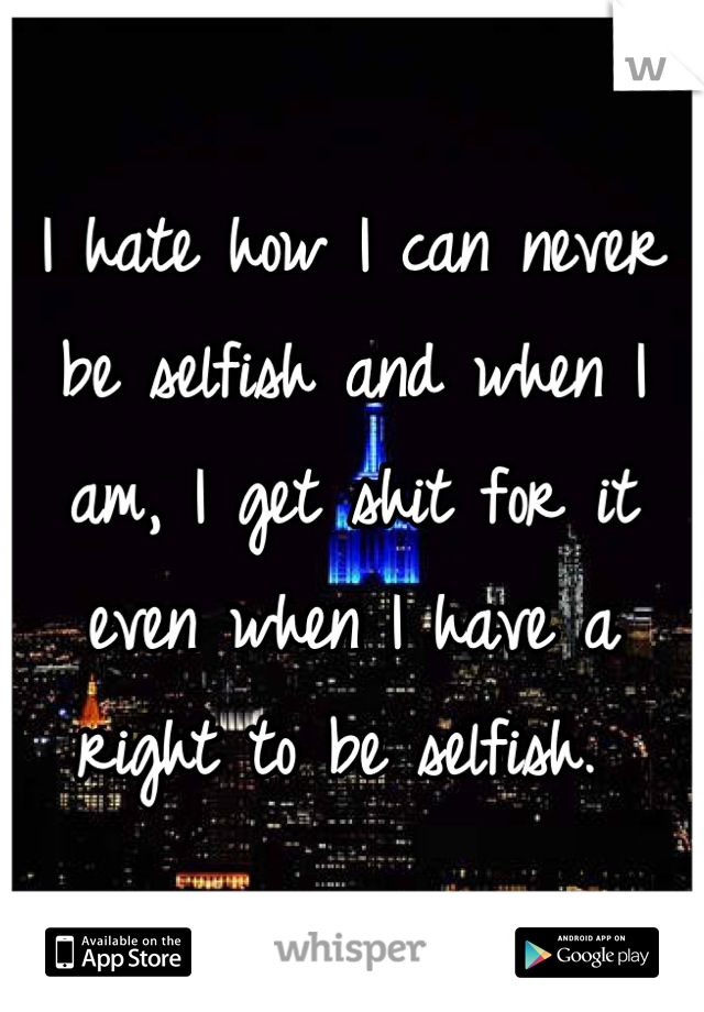 I hate how I can never be selfish and when I am, I get shit for it even when I have a right to be selfish.