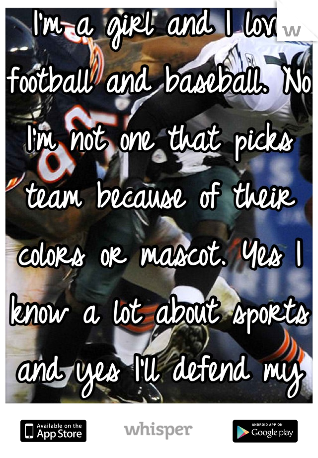 I'm a girl and I love football and baseball. No I'm not one that picks team because of their colors or mascot. Yes I know a lot about sports and yes I'll defend my teams   Girls like sports too.