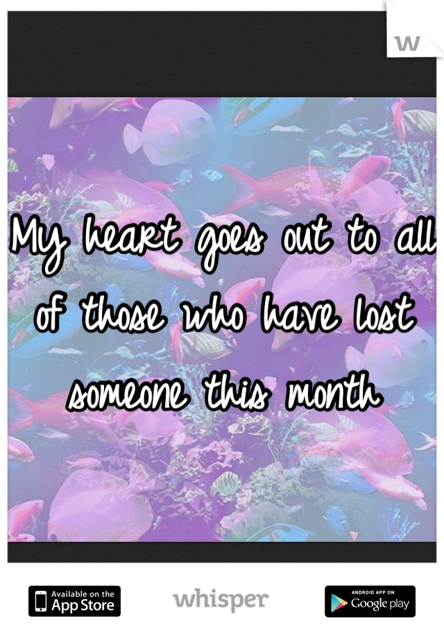 My heart goes out to all of those who have lost someone this month