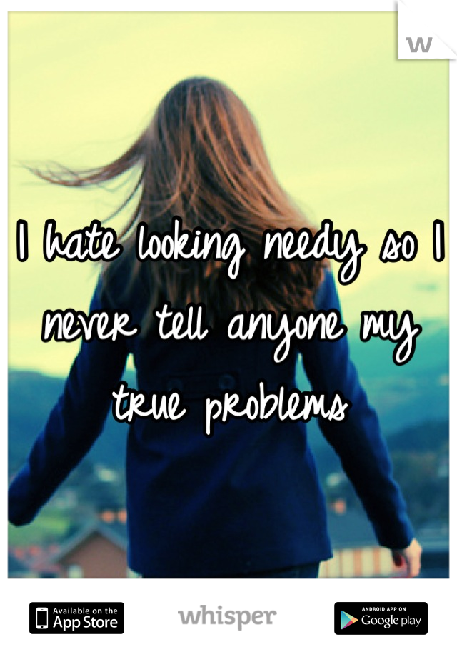 I hate looking needy so I never tell anyone my true problems