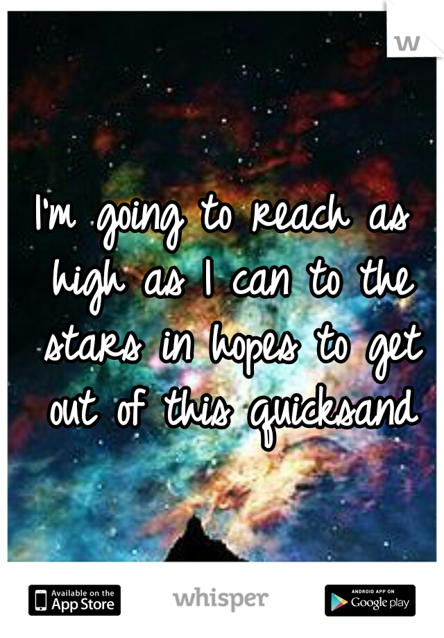 I'm going to reach as high as I can to the stars in hopes to get out of this quicksand