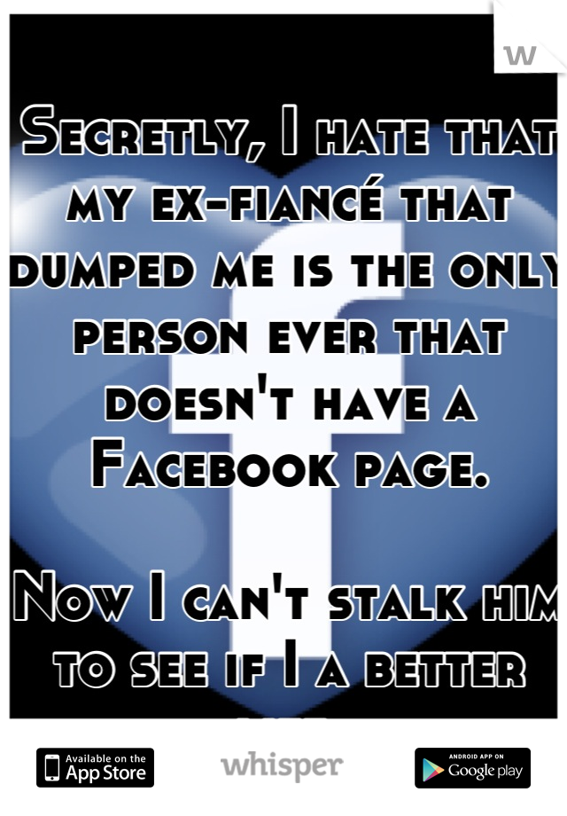 Secretly, I hate that my ex-fiancé that dumped me is the only person ever that doesn't have a Facebook page.   Now I can't stalk him to see if I a better life.