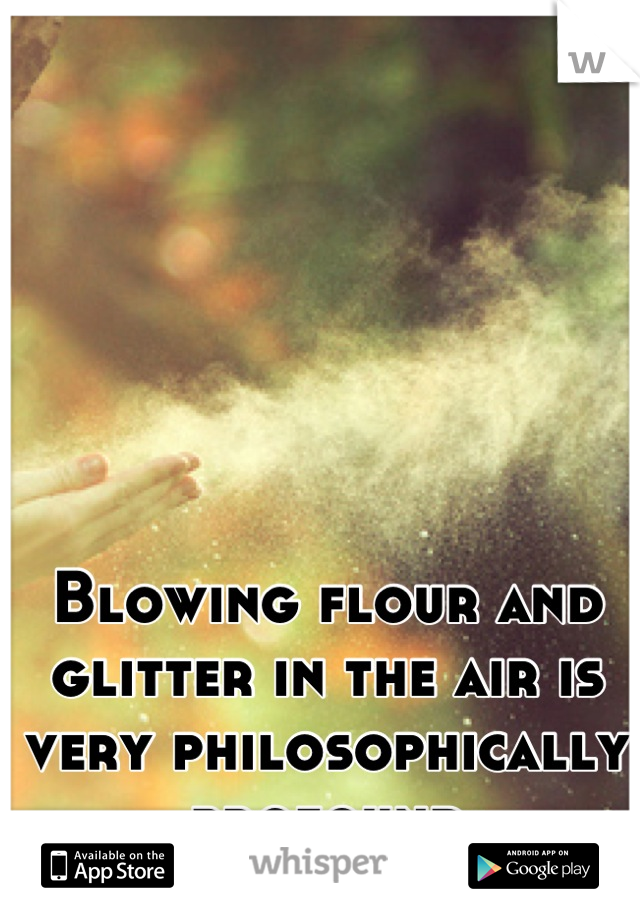 Blowing flour and glitter in the air is very philosophically profound
