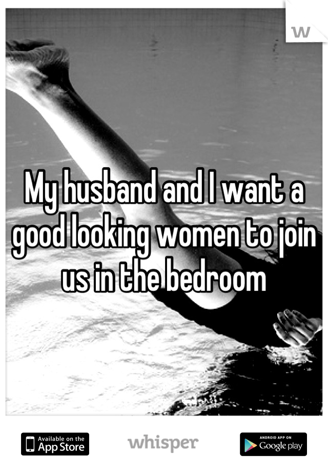 My husband and I want a good looking women to join us in the bedroom