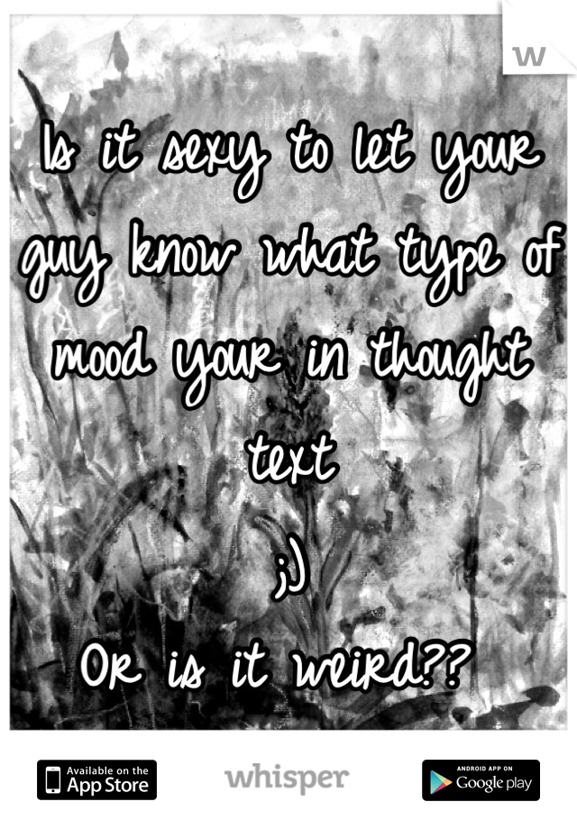 Is it sexy to let your guy know what type of mood your in thought text  ;)  Or is it weird??