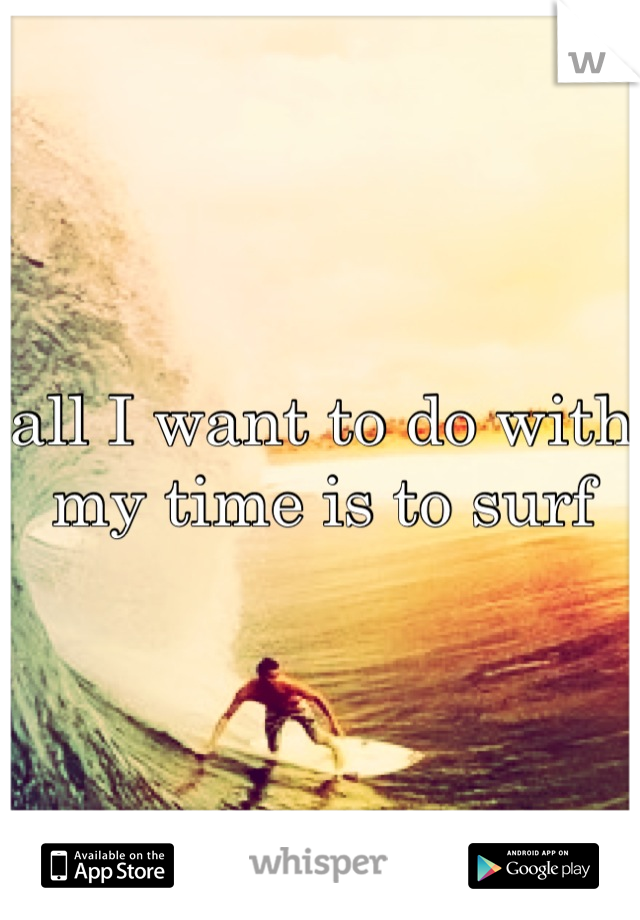 all I want to do with my time is to surf