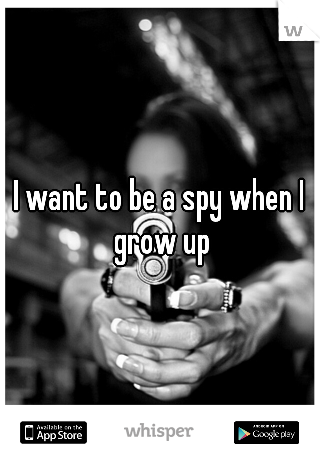 I want to be a spy when I grow up