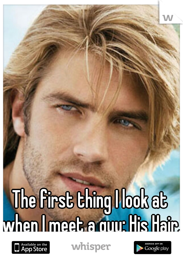 The first thing I look at when I meet a guy: His Hair.