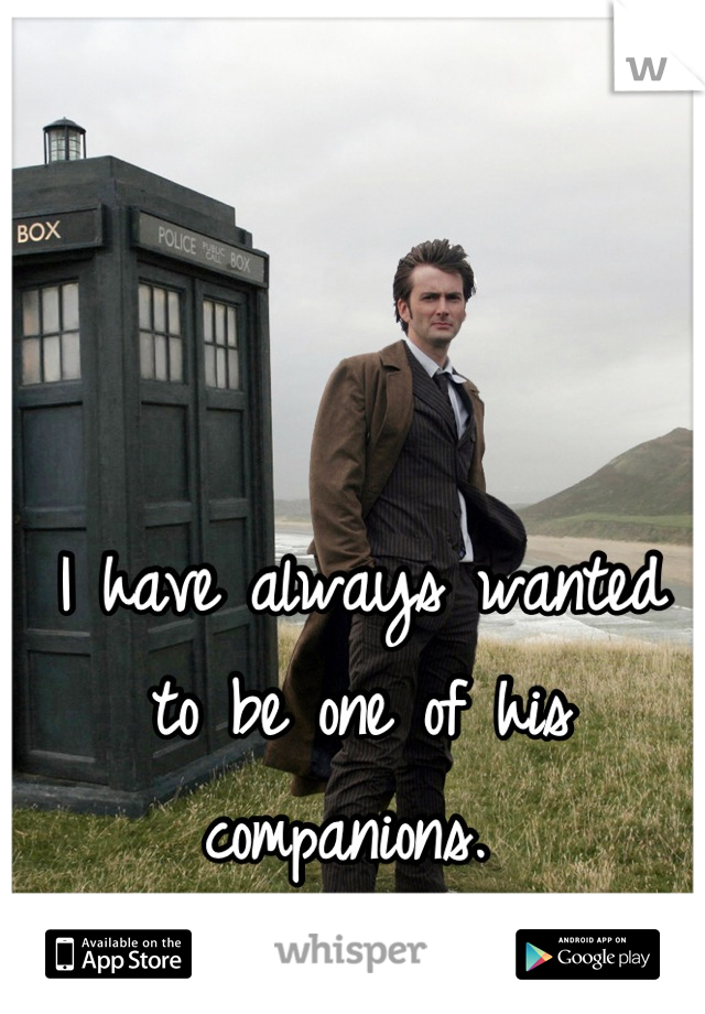 I have always wanted to be one of his companions.