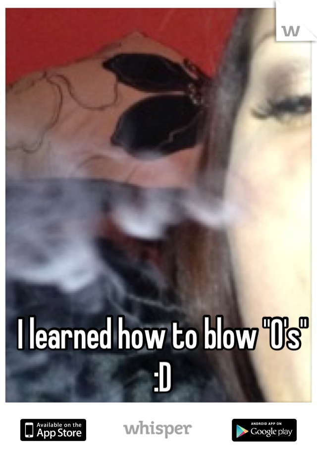 "I learned how to blow ""O's""  :D"
